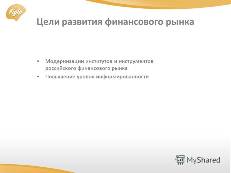 Цели развития финансового рынка Модернизации институтов и инструментов российского финансового рынка Повышение уровня информированности