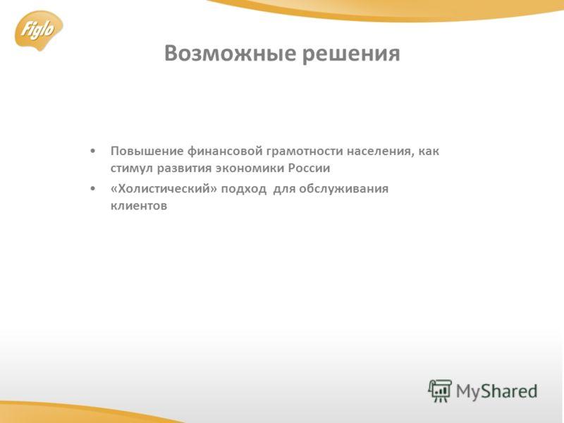 Возможные решения Повышение финансовой грамотности населения, как стимул развития экономики России «Холистический» подход для обслуживания клиентoв
