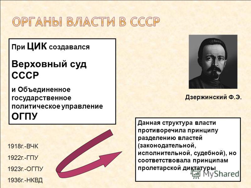 При ЦИК создавался Верховный суд СССР и Объединенное государственное политическое управление ОГПУ Данная структура власти противоречила принципу разделению властей (законодательной, исполнительной, судебной), но соответствовала принципам пролетарской