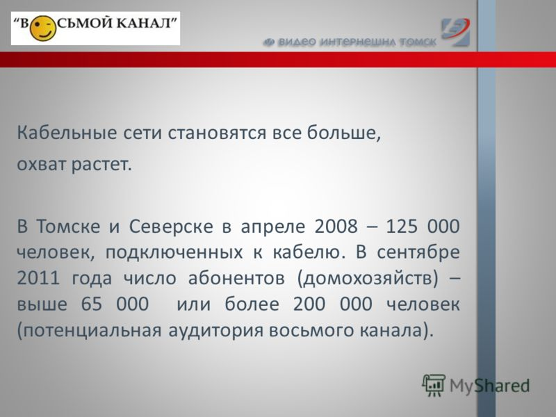 Кабельные сети становятся все больше, охват растет. В Томске и Северске в апреле 2008 – 125 000 человек, подключенных к кабелю. В сентябре 2011 года число абонентов (домохозяйств) – выше 65 000 или более 200 000 человек (потенциальная аудитория восьм