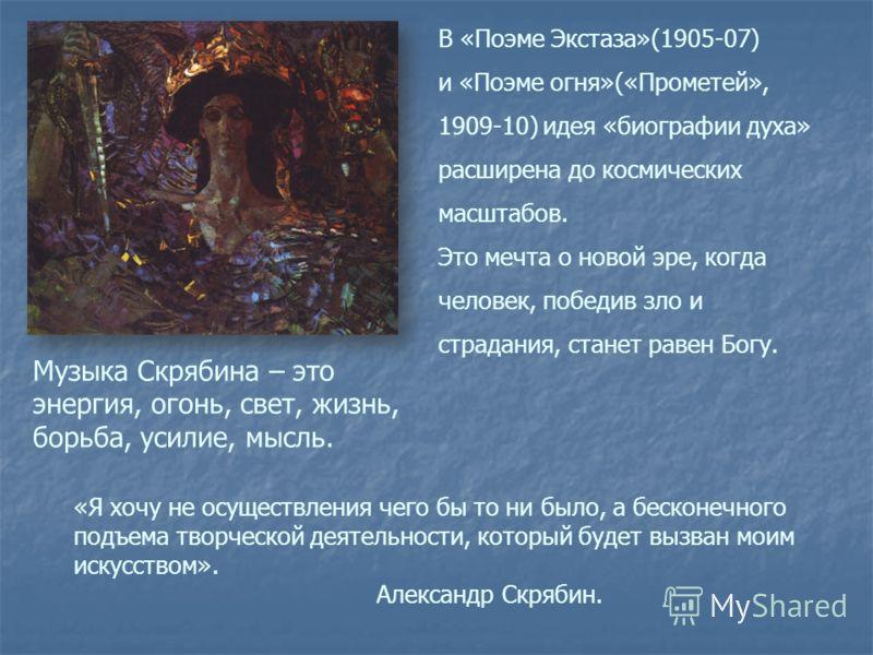 В «Поэме Экстаза»(1905-07) и «Поэме огня»(«Прометей», 1909-10) идея «биографии духа» расширена до космических масштабов. Это мечта о новой эре, когда человек, победив зло и страдания, станет равен Богу. «Я хочу не осуществления чего бы то ни было, а