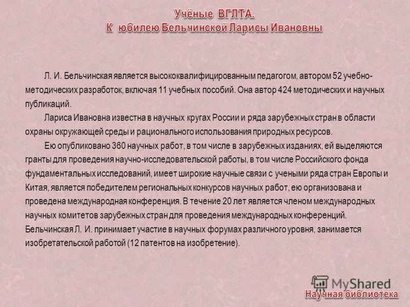 Л. И. Бельчинская является высококвалифицированным педагогом, автором 52 учебно- методических разработок, включая 11 учебных пособий. Она автор 424 методических и научных публикаций. Лариса Ивановна известна в научных кругах России и ряда зарубежных