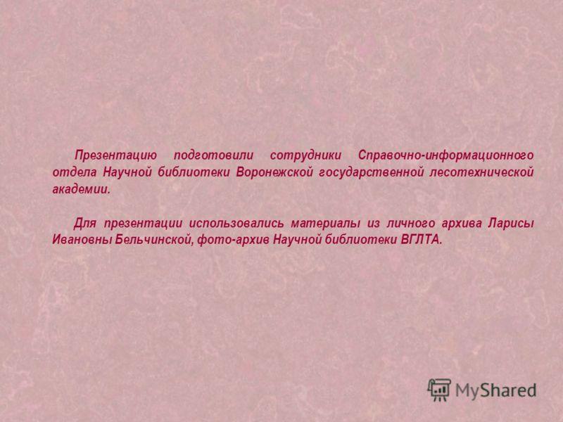 Презентацию подготовили сотрудники Справочно-информационного отдела Научной библиотеки Воронежской государственной лесотехнической академии. Для презентации использовались материалы из личного архива Ларисы Ивановны Бельчинской, фото-архив Научной би