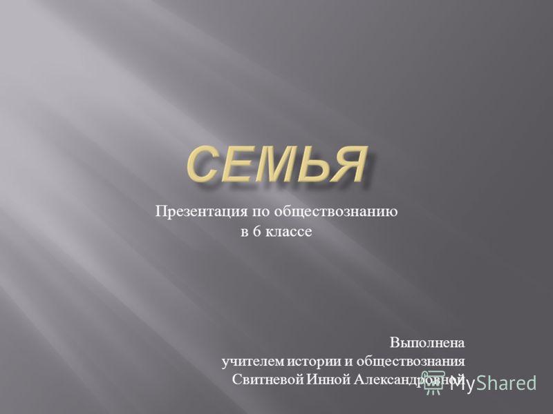 Презентация по обществознанию в 6 классе Выполнена учителем истории и обществознания Свитневой Инной Александровной