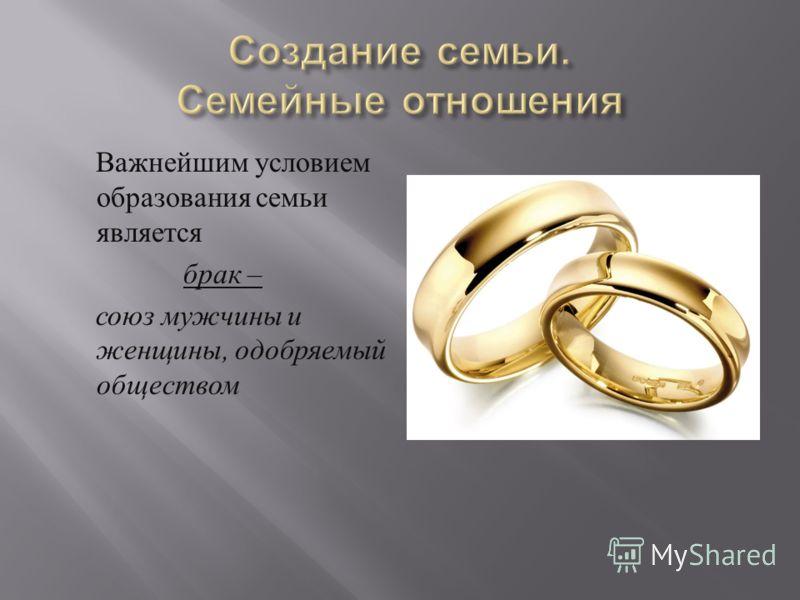 Важнейшим условием образования семьи является брак – союз мужчины и женщины, одобряемый обществом