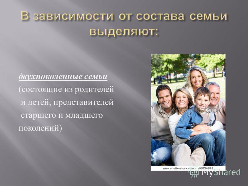 двухпоколенные семьи ( состоящие из родителей и детей, представителей старшего и младшего поколений )