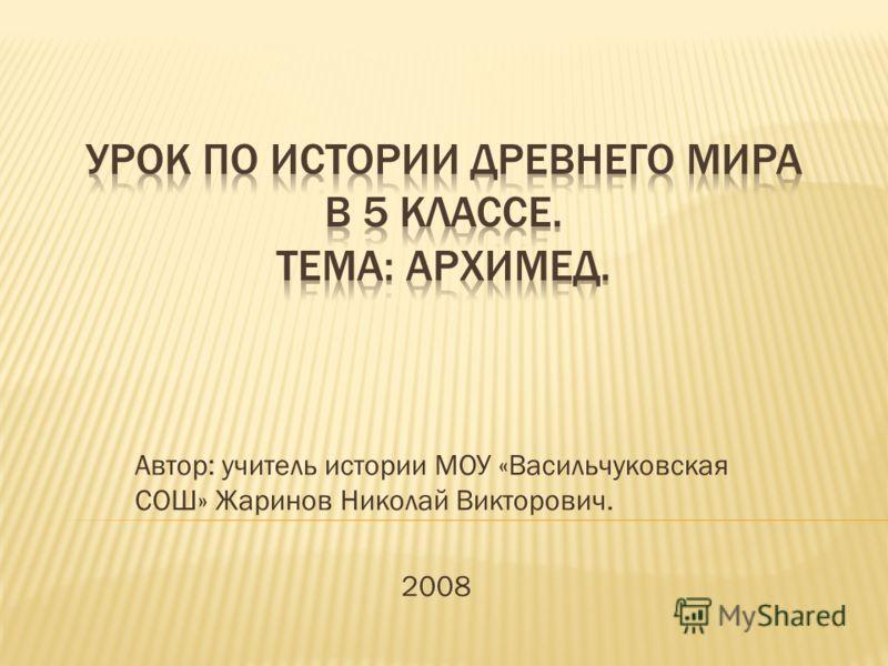 Автор: учитель истории МОУ «Васильчуковская СОШ» Жаринов Николай Викторович. 2008