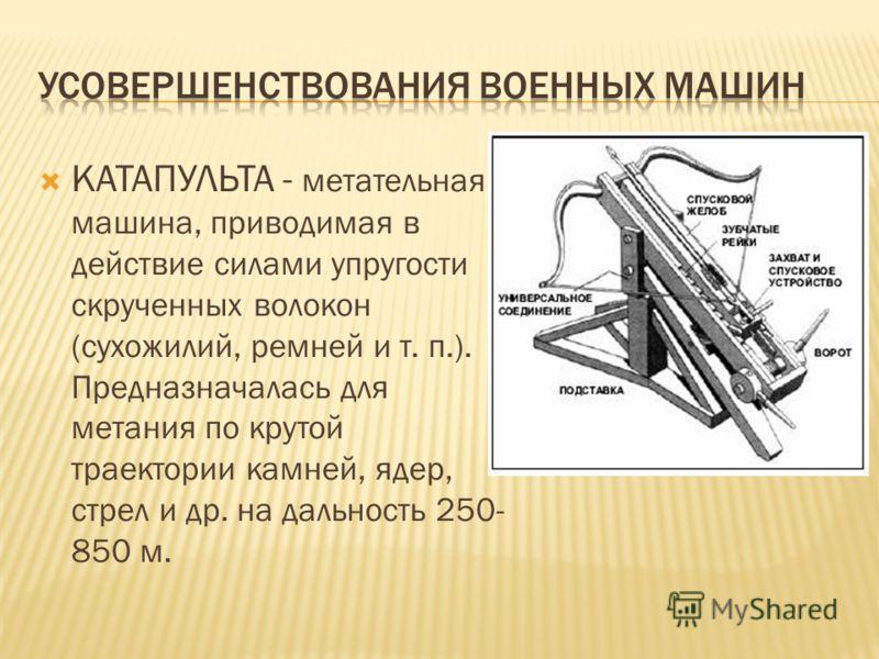 КАТАПУЛЬТА - метательная машина, приводимая в действие силами упругости скрученных волокон (сухожилий, ремней и т. п.). Предназначалась для метания по крутой траектории камней, ядер, стрел и др. на дальность 250- 850 м.