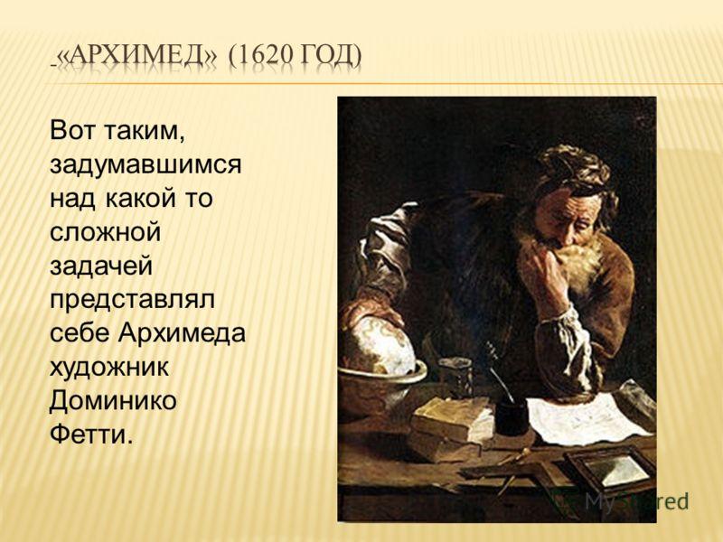 Вот таким, задумавшимся над какой то сложной задачей представлял себе Архимеда художник Доминико Фетти.