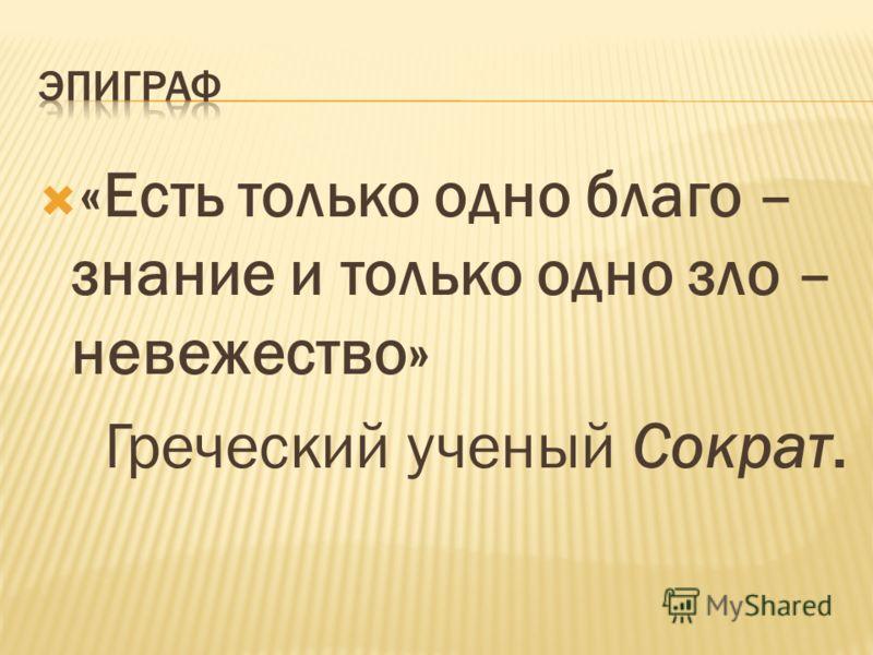 «Есть только одно благо – знание и только одно зло – невежество» Греческий ученый Сократ.