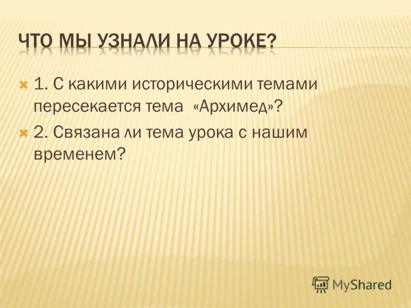 1. С какими историческими темами пересекается тема «Архимед»? 2. Связана ли тема урока с нашим временем?