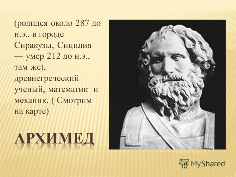 (родился около 287 до н.э., в городе Сиракузы, Сицилия умер 212 до н.э., там же), древнегреческий ученый, математик и механик. ( Смотрим на карте)