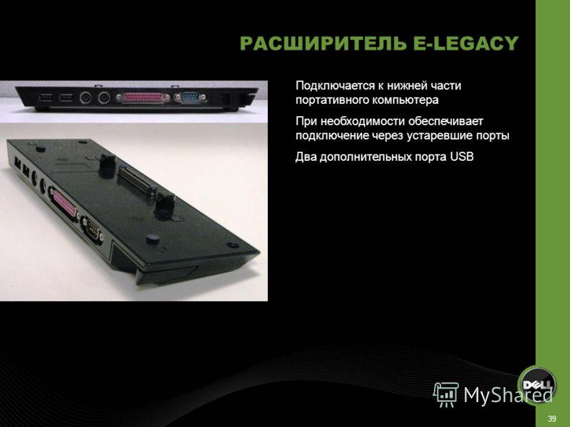 39 РАСШИРИТЕЛЬ E-LEGACY Подключается к нижней части портативного компьютера При необходимости обеспечивает подключение через устаревшие порты Два дополнительных порта USB