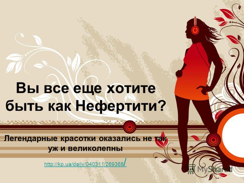 Вы все еще хотите быть как Нефертити? Легендарные красотки оказались не так уж и великолепны http://kp.ua/daily/040311/269368 /