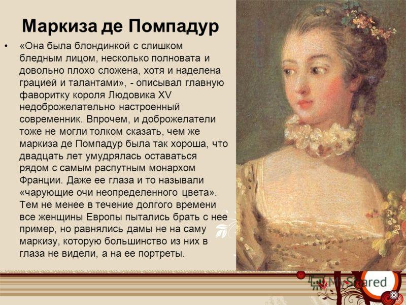 Маркиза де Помпадур «Она была блондинкой с слишком бледным лицом, несколько полновата и довольно плохо сложена, хотя и наделена грацией и талантами», - описывал главную фаворитку короля Людовика XV недоброжелательно настроенный современник. Впрочем,