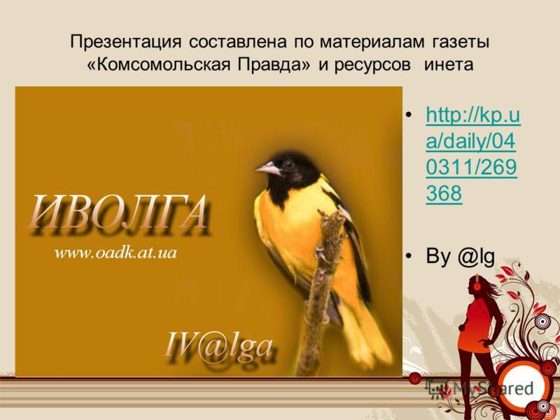 Презентация составлена по материалам газеты «Комсомольская Правда» и ресурсов инета http://kp.u a/daily/04 0311/269 368http://kp.u a/daily/04 0311/269 368 By @lg