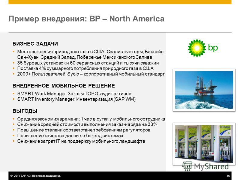 ©2011 SAP AG. Все права защищены.16 Пример внедрения: BP – North America БИЗНЕС ЗАДАЧИ Месторождения природного газа в США: Скалистые горы, Бассейн Сан-Хуан, Средний Запад, Побережье Мексиканского Залива 35 буровых установок и 60 сервисных станций и