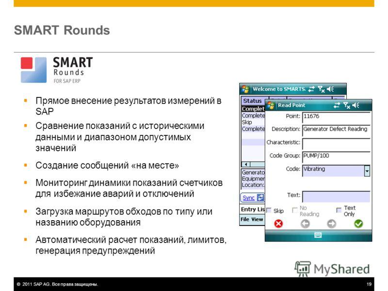 ©2011 SAP AG. Все права защищены.19 SMART Rounds Прямое внесение результатов измерений в SAP Сравнение показаний с историческими данными и диапазоном допустимых значений Создание сообщений «на месте» Мониторинг динамики показаний счетчиков для избежа