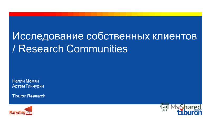 Tiburon Research, 2011 Исследование собственных клиентов / Research Communities Нелли Мамян Артем Тинчурин Tiburon Research