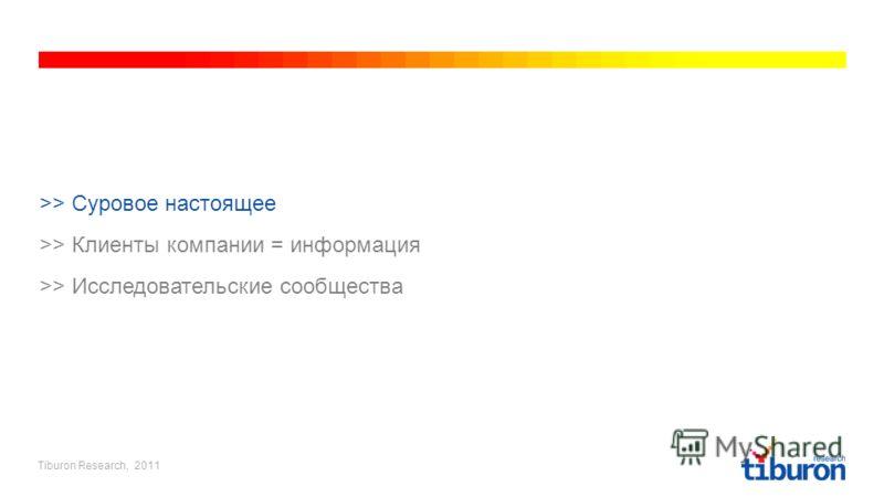 Tiburon Research, 2011 >> Суровое настоящее >> Клиенты компании = информация >> Исследовательские сообщества