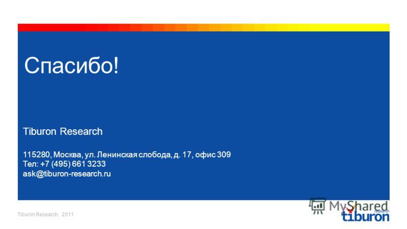 Tiburon Research, 2011 Спасибо! Tiburon Research 115280, Москва, ул. Ленинская слобода, д. 17, офис 309 Тел: +7 (495) 661 3233 ask@tiburon-research.ru