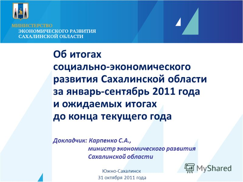 Докладчик: Карпенко С.А., министр экономического развития Сахалинской области Южно-Сахалинск 31 октября 2011 года Об итогах социально-экономического развития Сахалинской области за январь-сентябрь 2011 года и ожидаемых итогах до конца текущего года