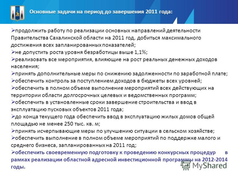 Основные задачи на период до завершения 2011 года: продолжить работу по реализации основных направлений деятельности Правительства Сахалинской области на 2011 год, добиться максимального достижения всех запланированных показателей; не допустить роста
