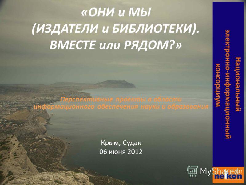 Перспективные проекты в области информационного обеспечения науки и образования Крым, Судак 06 июня 2012 Национальный электронно- информационный консорциум «ОНИ и МЫ (ИЗДАТЕЛИ и БИБЛИОТЕКИ). ВМЕСТЕ или РЯДОМ?»