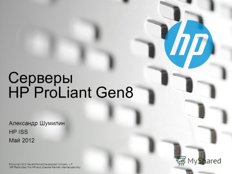 © Copyright 2012 Hewlett-Packard Development Company, L.P. HP Restricted. For HP and Channel Partner internal use only. Серверы HP ProLiant Gen8 Александр Шумилин HP ISS Май 2012