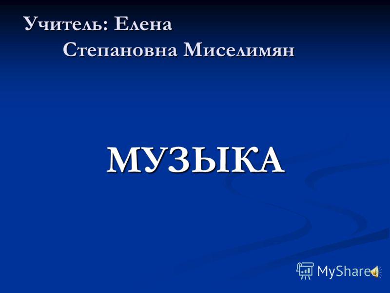 Учитель: Елена Степановна Миселимян МУЗЫКА