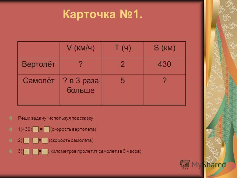 Карточка 1. Реши задачу, используя подсказку: 1)430 : = (скорость вертолета) 2) = (скорость самолета) 3) = ( километров пролетит самолет за 5 часов) V (км/ч)Т (ч)S (км) Вертолёт?2430 Самолёт? в 3 раза больше 5?
