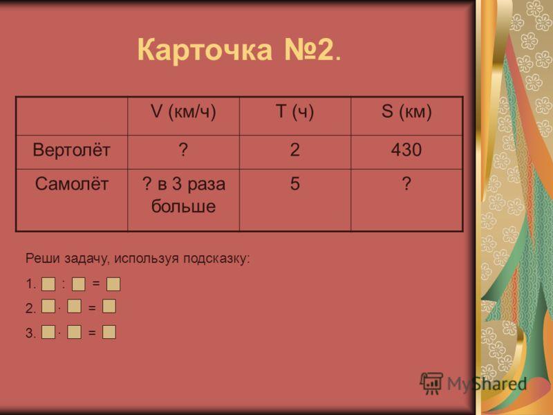 Карточка 2. V (км/ч)Т (ч)S (км) Вертолёт?2430 Самолёт? в 3 раза больше 5? Реши задачу, используя подсказку: 1. : = 2. = 3. =
