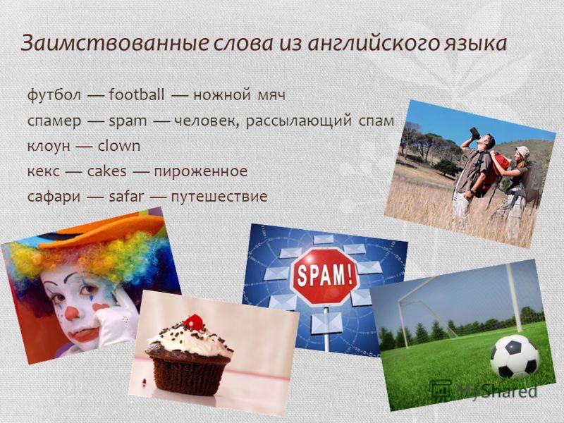 Заимствованные слова из английского языка футбол football ножной мяч спамер spam человек, рассылающий спам клоун clown кекс cakes пироженное сафари safar путешествие