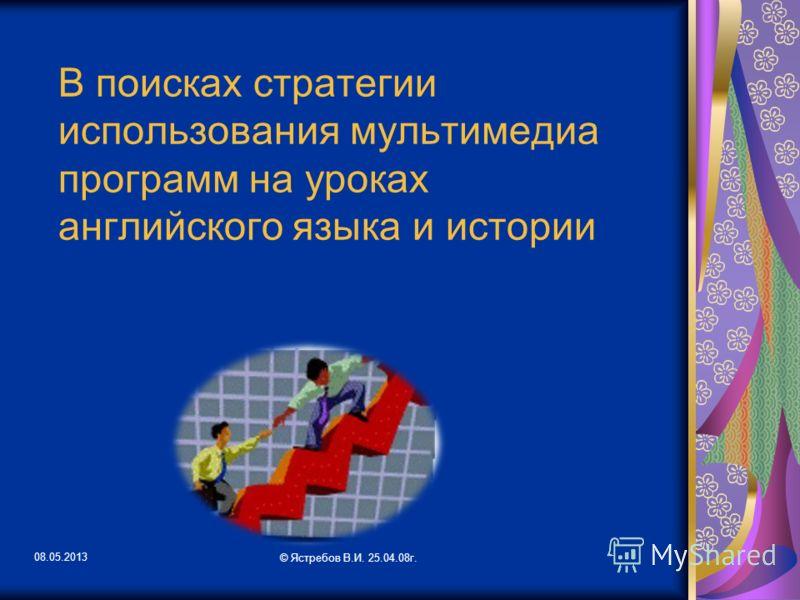 08.05.2013 © Ястребов В.И. 25.04.08г. В поисках стратегии использования мультимедиа программ на уроках английского языка и истории