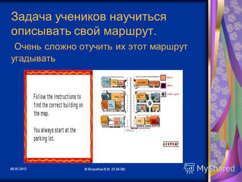 08.05.2013 © Ястребов В.И. 25.04.08г. Задача учеников научиться описывать свой маршрут. Очень сложно отучить их этот маршрут угадывать