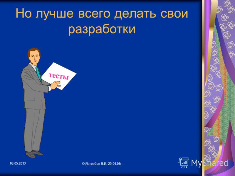 08.05.2013 © Ястребов В.И. 25.04.08г. Но лучше всего делать свои разработки тесты