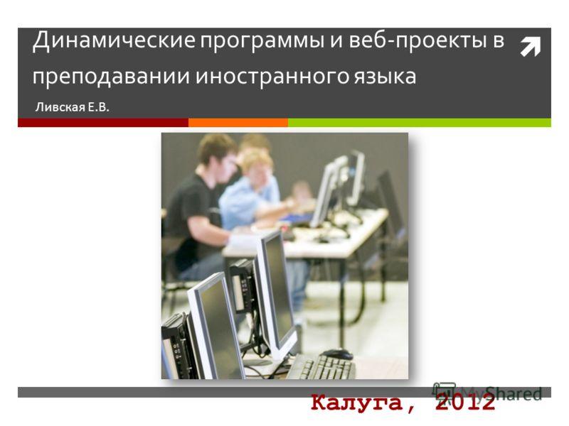 Динамические программы и веб-проекты в преподавании иностранного языка Ливская Е.В. Калуга, 2012
