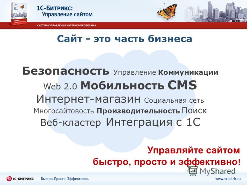 Сайт - это часть бизнеса Безопасность Управление Коммуникации Web 2.0 Мобильность CMS Интернет-магазин Социальная сеть Многосайтовость Производительность Поиск Веб-кластер Интеграция с 1С Управляйте сайтом быстро, просто и эффективно !