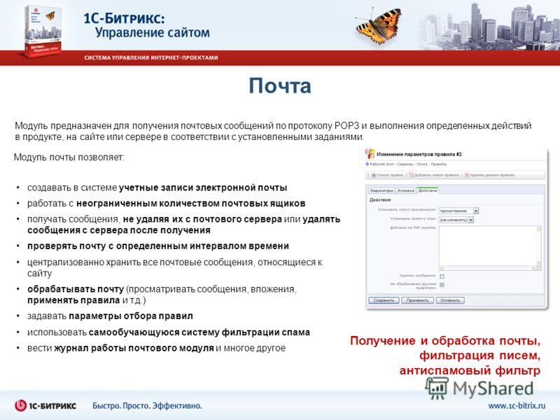 Почта Модуль предназначен для получения почтовых сообщений по протоколу POP3 и выполнения определенных действий в продукте, на сайте или сервере в соответствии с установленными заданиями. создавать в системе учетные записи электронной почты работать