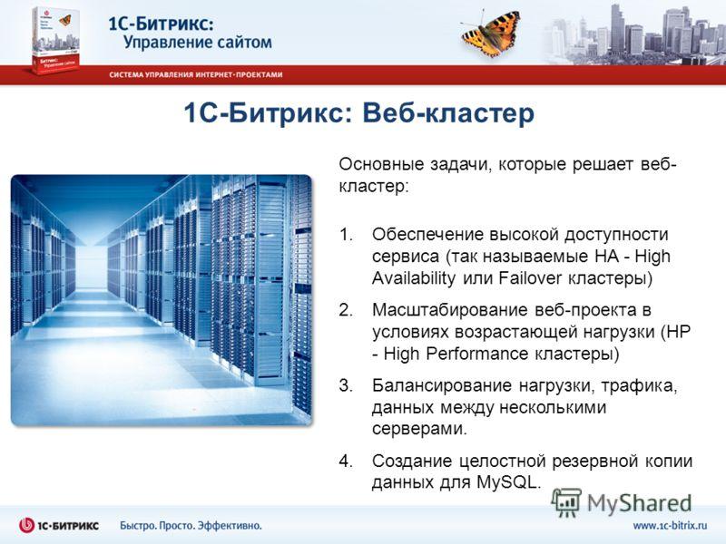 1С-Битрикс: Веб-кластер Основные задачи, которые решает веб- кластер: 1.Обеспечение высокой доступности сервиса (так называемые HA - High Availability или Failover кластеры) 2.Масштабирование веб-проекта в условиях возрастающей нагрузки (HP - High Pe