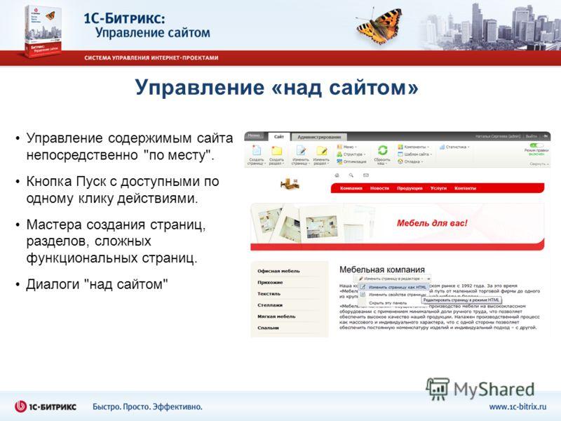 Управление «над сайтом» Управление содержимым сайта непосредственно по месту. Кнопка Пуск с доступными по одному клику действиями. Мастера создания страниц, разделов, сложных функциональных страниц. Диалоги над сайтом