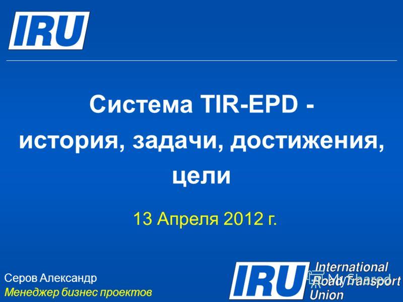 Система TIR-EPD - история, задачи, достижения, цели 13 Апреля 2012 г. Серов Александр Менеджер бизнес проектов