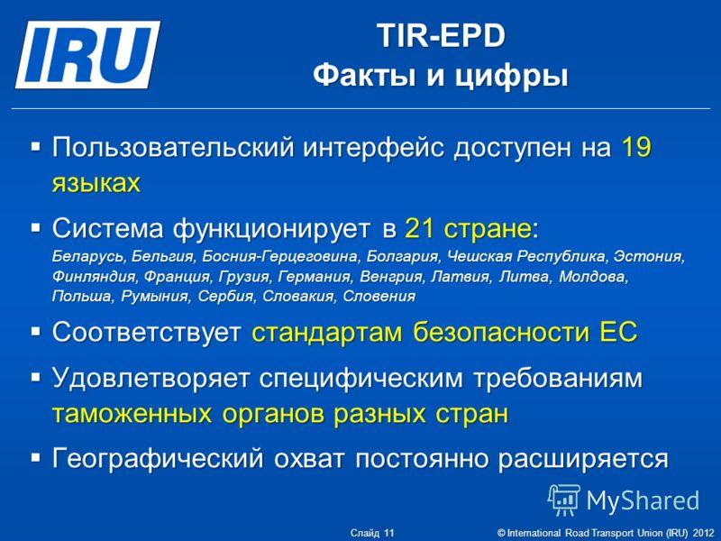 TIR-EPD Факты и цифры Пользовательский интерфейс доступен на 19 языках Пользовательский интерфейс доступен на 19 языках Система функционирует в 21 стране: Беларусь, Бельгия, Босния-Герцеговина, Болгария, Чешская Республика, Эстония, Финляндия, Франци