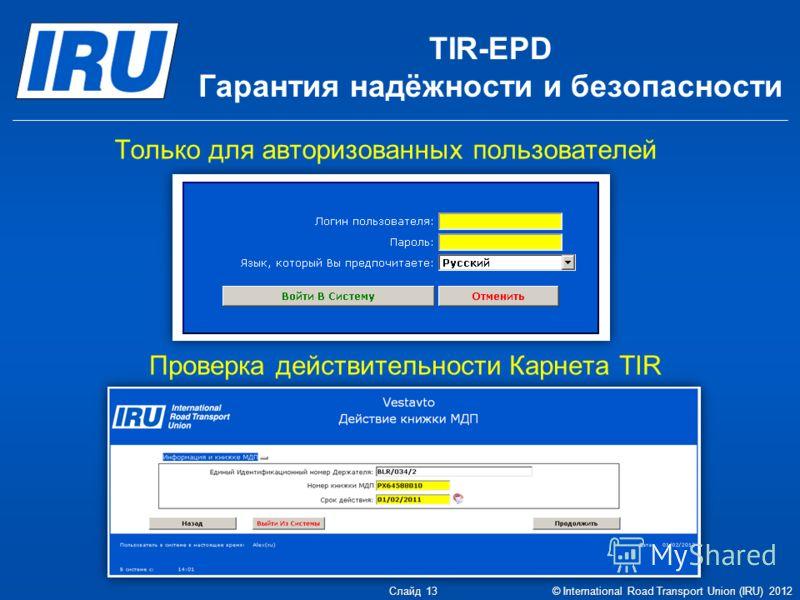 TIR-EPD Гарантия надёжности и безопасности Только для авторизованных пользователей Проверка действительности Карнета TIR Слайд 13 © International Road Transport Union (IRU) 2012