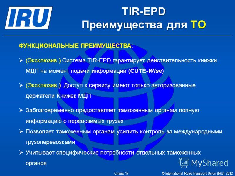 TIR-EPD Преимущества для ТО ФУНКЦИОНАЛЬНЫЕ ПРЕИМУЩЕСТВА: (Эксклюзив.) Система TIR-EPD гарантирует действительность книжки МДП на момент подачи информации (CUTE-Wise) (Эксклюзив.) Доступ к сервису имеют только авторизованные держатели Книжек МДП Забла
