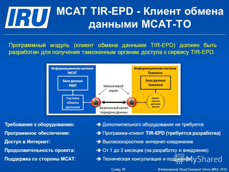 МСАТ TIR-EPD - Клиент обмена данными МСАТ-ТО Требования к оборудованию: Дополнительного оборудования не требуется Программное обеспечение: Программа-клиент TIR-EPD (требуется разработка) Доступ в Интернет: Высокоскоростное интернет-соединение Продолж