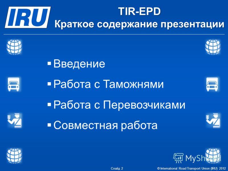 TIR-EPD Краткое содержание презентации Введение Работа с Таможнями Работа с Перевозчиками Совместная работа Слайд 2 © International Road Transport Union (IRU) 2012