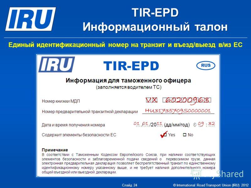 Единый идентификационный номер на транзит и въезд/выезд в/из ЕС TIR-EPD Информационный талон VX 60200963 HU31735709S0000001 01 01 11 09 32 Слайд 24 © International Road Transport Union (IRU) 2012