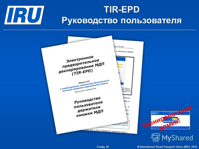 TIR-EPD Руководство пользователя Тренировочный домен! Слайд 26 © International Road Transport Union (IRU) 2012