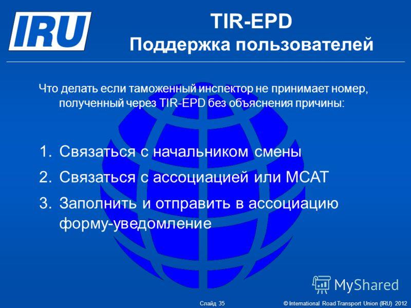 Что делать если таможенный инспектор не принимает номер, полученный через TIR-EPD без объяснения причины: 1.Связаться с начальником смены 2.Связаться с ассоциацией или МСАТ 3.Заполнить и отправить в ассоциацию форму-уведомление TIR-EPD Поддержка поль